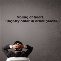 Young at heart. Slightly older in other places. - Vinyl Wall Decal - Wall Quote - Wall Decor