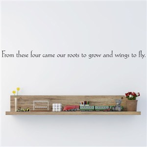 From these four came our roots to grow and wings to fly - Vinyl Wall Decal - Wall Quote - Wall Decor