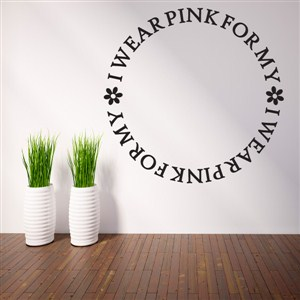 I wear pink for my - Vinyl Wall Decal - Wall Quote - Wall Decor