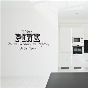 I wear pink for the survivors, the fighters, & the taken - Vinyl Wall Decal - Wall Quote - Wall Decor