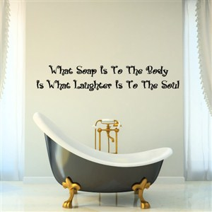 what soap is to the body is what laughter is to the soul - Vinyl Wall Decal - Wall Quote - Wall Decor