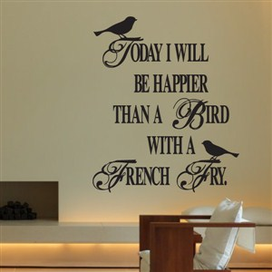 today I will be happier than a birth with a french fry. - Vinyl Wall Decal - Wall Quote - Wall Decor