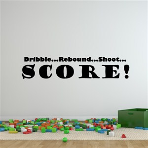 dribble…rebound…shoot…score! - Vinyl Wall Decal - Wall Quote - Wall Decor