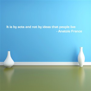 it is by acts and not by ideas that people live - anatole france - Vinyl Wall Decal - Wall Quote - Wall Decor