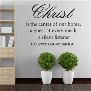 christ is the center of our home; a guest at every meal; a silent listener - Vinyl Wall Decal - Wall Quote - Wall Decor