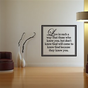 Live in such a way that those who know you, but don't know God  - Vinyl Wall Decal - Wall Quote - Wall Decor