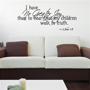 I have no greater joy than to hear that my children walk in truth. 3 John 1:4 - Vinyl Wall Decal - Wall Quote - Wall Decor