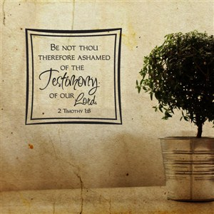 Be not thou therefore ashamed of the testimony of our Lord. 2 Timothy 1:8 - Vinyl Wall Decal - Wall Quote - Wall Decor