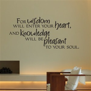 For wisdom will enter your heart, and knowledge will be pleasant to your soul. - Vinyl Wall Decal - Wall Quote - Wall Decor