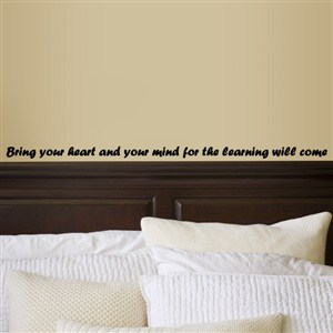 Bring your heart and your mind for the learning will come - Vinyl Wall Decal - Wall Quote - Wall Decor