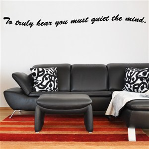 To truly hear you must quiet the mind. - Vinyl Wall Decal - Wall Quote - Wall Decor