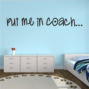 Put me in the coach… - Vinyl Wall Decal - Wall Quote - Wall Decor