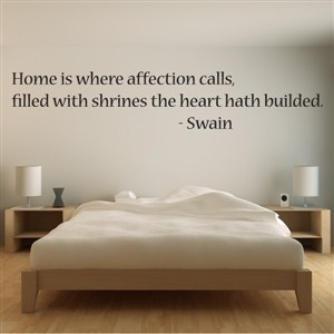Home is where affection calls, filled with shrines the heart hath builded. - Swain - Vinyl Wall Decal - Wall Quote - Wall Decor