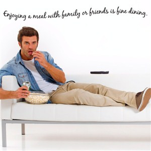 Enjoying a meal with family or friends is fine dining. - Vinyl Wall Decal - Wall Quote - Wall Decor
