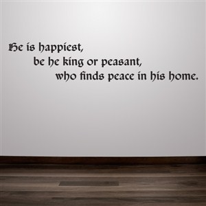 He is happiest, be he king or peasant, who finds peace in his home. - Vinyl Wall Decal - Wall Quote - Wall Decor
