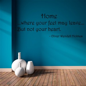 Home…where your feet may leave… but not your heart. - Oliver Wendell Holmes - Vinyl Wall Decal - Wall Quote - Wall Decor