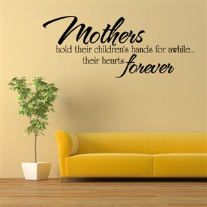 Mothers hold their children's hands for awhile…their hearts forever - Vinyl Wall Decal - Wall Quote - Wall Decor