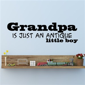 Grandpa is just an antique little boy - Vinyl Wall Decal - Wall Quote - Wall Decor