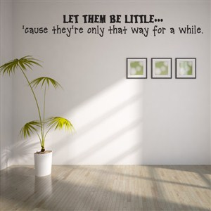 Let them be little… 'cause they're only that way for a while. - Vinyl Wall Decal - Wall Quote - Wall Decor