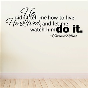 He didn't tell me how to live; He lived, and let me watch him - Clarence Kelland - Vinyl Wall Decal - Wall Quote - Wall Decor