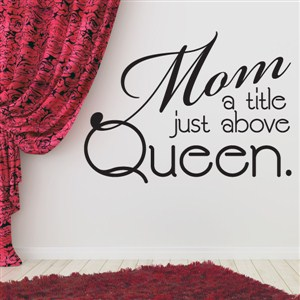 Mom a title just above queen. - Vinyl Wall Decal - Wall Quote - Wall Decor