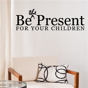 Be the present for your children - Vinyl Wall Decal - Wall Quote - Wall Decor