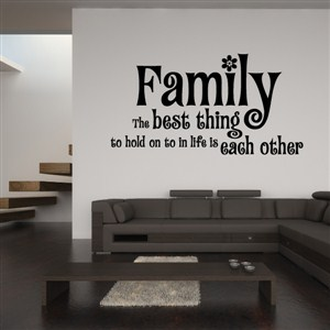 Family the best thing to hold on to in life is each other - Vinyl Wall Decal - Wall Quote - Wall Decor