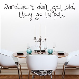 Gardeners don't get old, they go to pot. - Vinyl Wall Decal - Wall Quote - Wall Decor