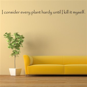 I consider every plant hardy until I kill it myself. - Vinyl Wall Decal - Wall Quote - Wall Decor