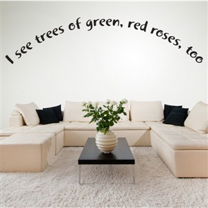 I see trees of green, red roses, too - Vinyl Wall Decal - Wall Quote - Wall Decor