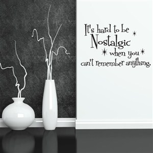 It's hard to be nostalgic when you can't remember anything. - Vinyl Wall Decal - Wall Quote - Wall Decor