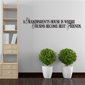 A grandparents house is where cousins become best friends. - Vinyl Wall Decal - Wall Quote - Wall Decor