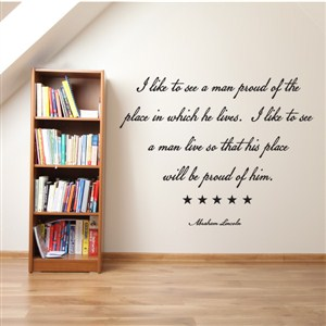 I like to see a man proud of the place in which he lives. - Vinyl Wall Decal - Wall Quote - Wall Decor