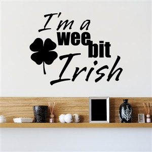 I'm a wee bit Irish - Vinyl Wall Decal - Wall Quote - Wall Decor
