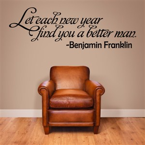 Let each new year find you a better man - Benjamin Franklin - Vinyl Wall Decal - Wall Quote - Wall Decor