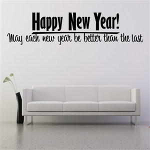 Happy New Year! May each new year be better than the last - Vinyl Wall Decal - Wall Quote - Wall Decor