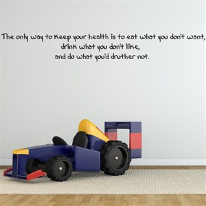 The only way to keep your health is to eat what you don't want, - Vinyl Wall Decal - Wall Quote - Wall Decor