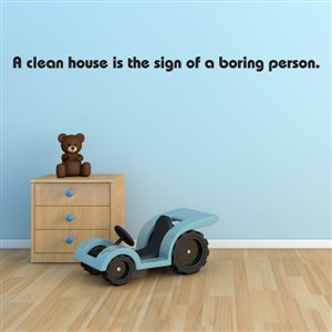 A clean house is a sign of a boring person. - Vinyl Wall Decal - Wall Quote - Wall Decor