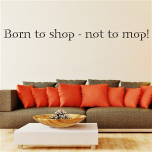 Born to shop - not to mop! - Vinyl Wall Decal - Wall Quote - Wall Decor