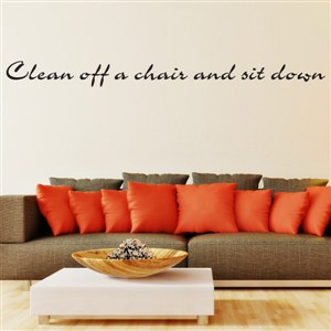 Clean off a chair and sit down - Vinyl Wall Decal - Wall Quote - Wall Decor