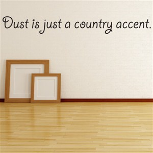 Dust is just a country accent. - Vinyl Wall Decal - Wall Quote - Wall Decor
