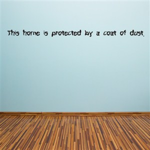 This home is protected by a coat of dust - Vinyl Wall Decal - Wall Quote - Wall Decor