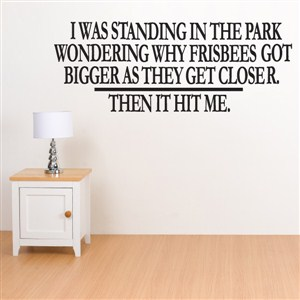 I was standing in the park wondering why frisbees got - Vinyl Wall Decal - Wall Quote - Wall Decor