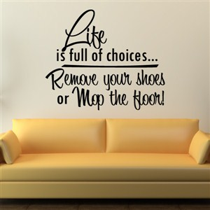 Life is full of choices… Remove your shoes or mop the floor! - Vinyl Wall Decal - Wall Quote - Wall Decor