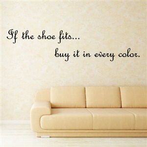 If the shoe fits… buy it in every color. - Vinyl Wall Decal - Wall Quote - Wall Decor