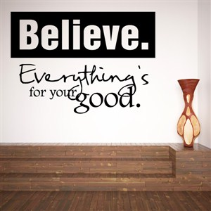 Believe. Everything's for your good. - Vinyl Wall Decal - Wall Quote - Wall Decor