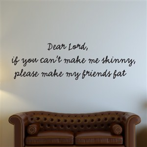 Dear Lord, if you can't make me skinny, please make my friends fat - Vinyl Wall Decal - Wall Quote - Wall Decor