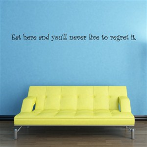 Eat here and you'll never live to regret it. - Vinyl Wall Decal - Wall Quote - Wall Decor
