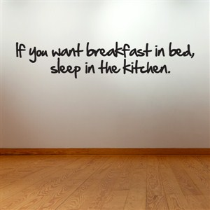 If you want breakfast in bed, sleep in the kitchen. - Vinyl Wall Decal - Wall Quote - Wall Decor