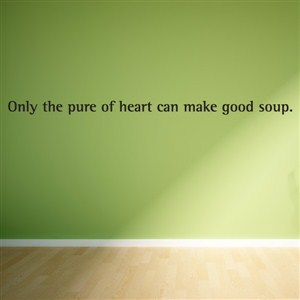 Only the pure of heart can make good soup. - Vinyl Wall Decal - Wall Quote - Wall Decor